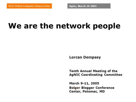 Agnic, March 10 2005 We are the network people Lorcan Dempsey Tenth Annual Meeting of the AgNIC Coordinating Committee March 9-11, 2005 Bolger Blogger.