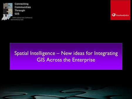 Spatial Intelligence – New ideas for Integrating GIS Across the Enterprise © GeoAnalytics, Inc. 2008, all rights reserved.