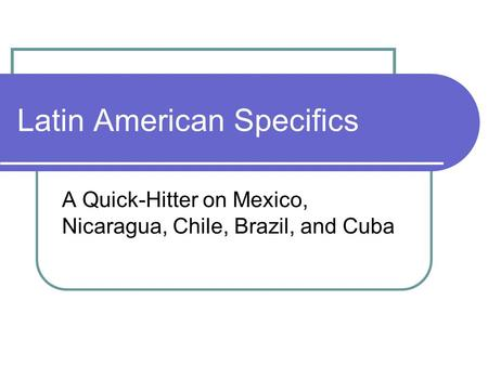 Latin American Specifics A Quick-Hitter on Mexico, Nicaragua, Chile, Brazil, and Cuba.
