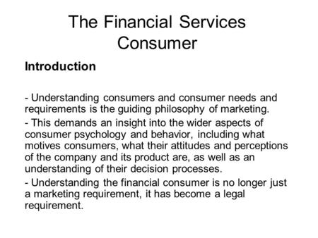The Financial Services Consumer Introduction - Understanding consumers and consumer needs and requirements is the guiding philosophy of marketing. - This.