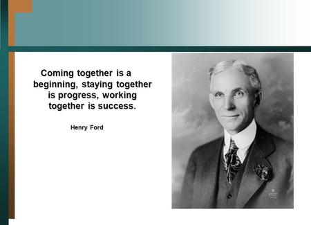Coming together is a beginning, staying together is progress, working together is success. Henry Ford Henry Ford.