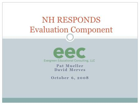 Pat Mueller David Merves October 6, 2008 NH RESPONDS Evaluation Component.