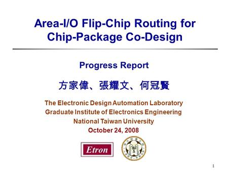 Area-I/O Flip-Chip Routing for Chip-Package Co-Design Progress Report 方家偉、張耀文、何冠賢 The Electronic Design Automation Laboratory Graduate Institute of Electronics.
