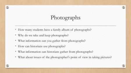 Photographs How many students have a family album of photographs? Why do we take and keep photographs? What information can you gather from photographs?