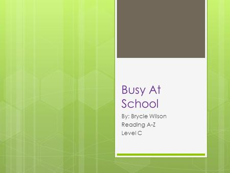 Busy At School By: Brycie Wilson Reading A-Z Level C.