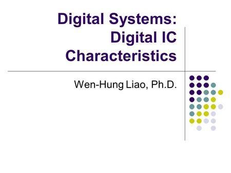 Digital Systems: Digital IC Characteristics Wen-Hung Liao, Ph.D.