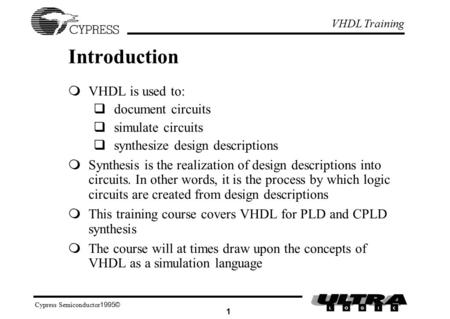 VHDL Training ©1995 Cypress Semiconductor 1 Introduction  VHDL is used to:  document circuits  simulate circuits  synthesize design descriptions 