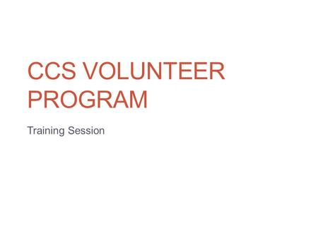 CCS VOLUNTEER PROGRAM Training Session. Goals To help you be as productive and efficient as possible during your sessions. Provide details about how to.