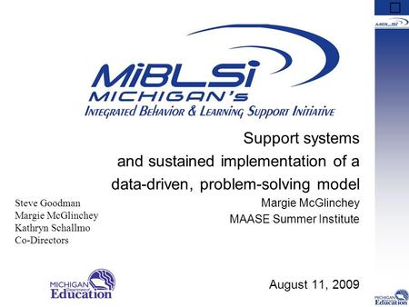 Support systems and sustained implementation of a data-driven, problem-solving model Margie McGlinchey MAASE Summer Institute August 11, 2009 Steve Goodman.