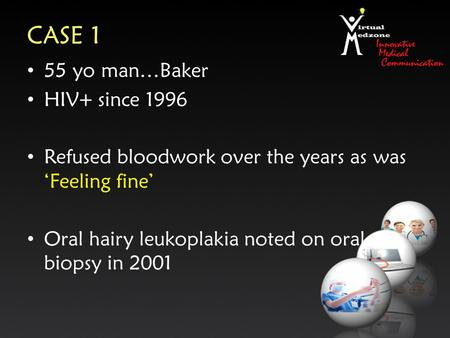 CASE 1 55 yo man…Baker HIV+ since 1996 Refused bloodwork over the years as was 'Feeling fine' Oral hairy leukoplakia noted on oral biopsy in 2001.