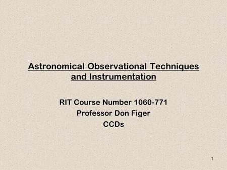 1 Astronomical Observational Techniques and Instrumentation RIT Course Number 1060-771 Professor Don Figer CCDs.