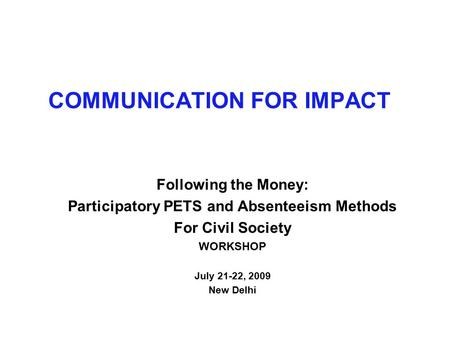 COMMUNICATION FOR IMPACT Following the Money: Participatory PETS and Absenteeism Methods For Civil Society WORKSHOP July 21-22, 2009 New Delhi.