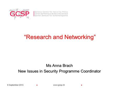 "●●6 September 2015www.gcsp.ch ""Research and Networking"" Ms Anna Brach New Issues in Security Programme Coordinator."