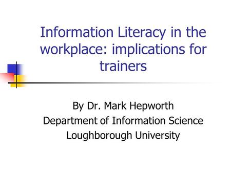 Information Literacy in the workplace: implications for trainers By Dr. Mark Hepworth Department of Information Science Loughborough University.