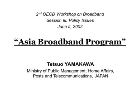 """Asia Broadband Program"" 2 nd OECD Workshop on Broadband Session III: Policy Issues June 5, 2002 Tetsuo YAMAKAWA Ministry of Public Management, Home Affairs,"