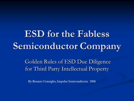 ESD for the Fabless Semiconductor Company Golden Rules of ESD Due Diligence for Third Party Intellectual Property Golden Rules of ESD Due Diligence for.