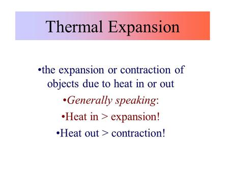 Thermal Expansion the expansion or contraction of objects due to heat in or out Generally speaking: Heat in > expansion! Heat out > contraction!