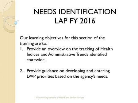 NEEDS IDENTIFICATION LAP FY 2016 Missouri Department of Health and Senior Services Our learning objectives for this section of the training are to: 1.Provide.