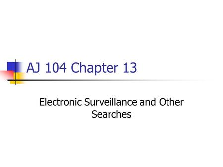 AJ 104 Chapter 13 Electronic Surveillance and Other Searches.