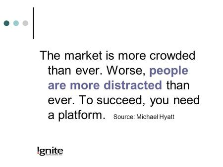The market is more crowded than ever. Worse, people are more distracted than ever. To succeed, you need a platform. Source: Michael Hyatt.