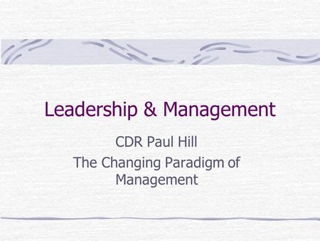 Leadership & Management CDR Paul Hill The Changing Paradigm of Management.
