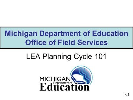 Michigan Department of Education Office of Field Services LEA Planning Cycle 101 v. 2.