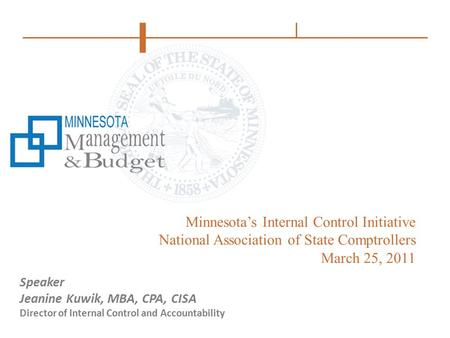 Minnesota's Internal Control Initiative National Association of State Comptrollers March 25, 2011 Speaker Jeanine Kuwik, MBA, CPA, CISA Director of Internal.