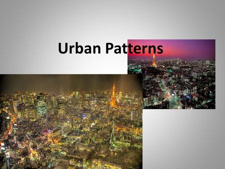 Urban Patterns. What is Urban Geography? Urban geographers seek to understand and identify: – why cities are alike and different – Where are cities located.