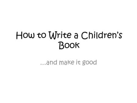 How to Write a Children's Book …and make it good.