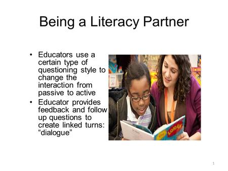 Being a Literacy Partner 1 Educators use a certain type of questioning style to change the interaction from passive to active Educator provides feedback.