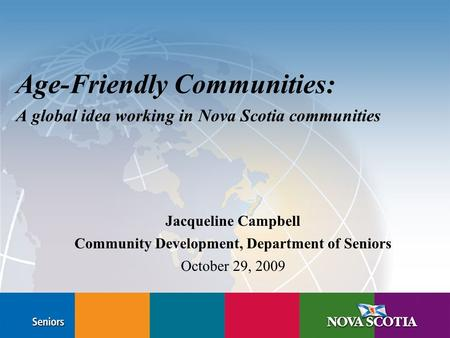 Age-Friendly Communities: A global idea working in Nova Scotia communities Jacqueline Campbell Community Development, Department of Seniors October 29,