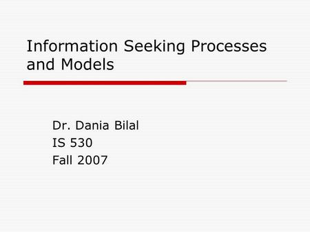 Information Seeking Processes and Models Dr. Dania Bilal IS 530 Fall 2007.