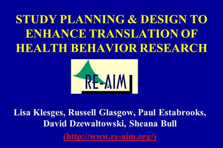 STUDY PLANNING & DESIGN TO ENHANCE TRANSLATION OF HEALTH BEHAVIOR RESEARCH Lisa Klesges, Russell Glasgow, Paul Estabrooks, David Dzewaltowski, Sheana Bull.