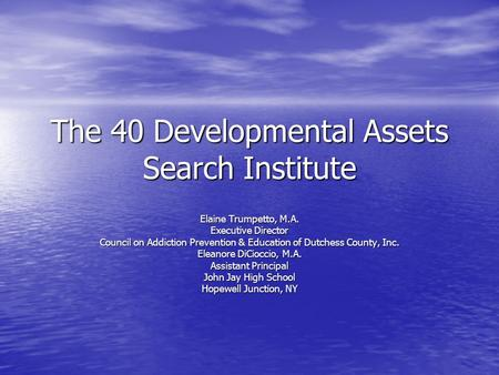 The 40 Developmental Assets Search Institute Elaine Trumpetto, M.A. Executive Director Council on Addiction Prevention & Education of Dutchess County,