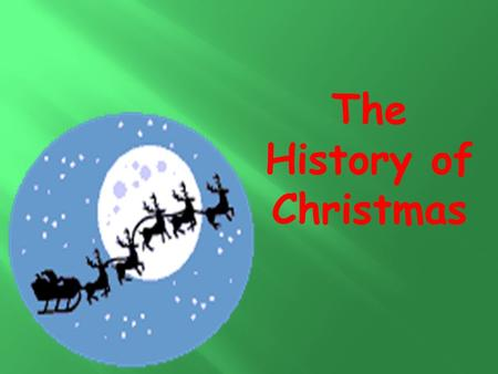 The History of Christmas. Every December we celebrate the birthday of Jesus Christ. This is why we call this time Christmas – because we celebrate the.