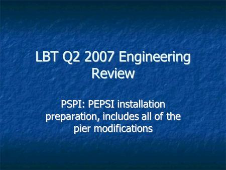 LBT Q2 2007 Engineering Review PSPI: PEPSI installation preparation, includes all of the pier modifications.