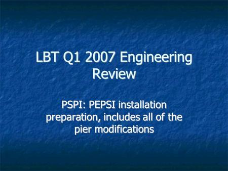LBT Q1 2007 Engineering Review PSPI: PEPSI installation preparation, includes all of the pier modifications.