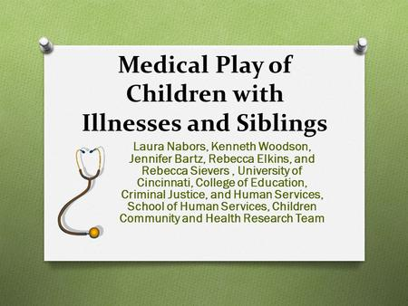 Medical Play of Children with Illnesses and Siblings Laura Nabors, Kenneth Woodson, Jennifer Bartz, Rebecca Elkins, and Rebecca Sievers, University of.