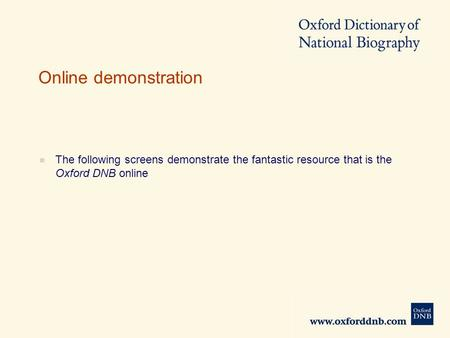 Online demonstration  The following screens demonstrate the fantastic resource that is the Oxford DNB online.