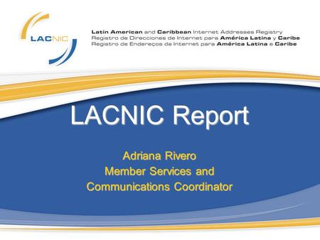 LACNIC Report Adriana Rivero Member Services and Communications Coordinator.