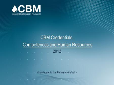 Knowledge for the Petroleum Industry CBM Credentials, Competences and Human Resources 2012.