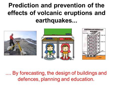 Prediction and prevention of the effects of volcanic eruptions and earthquakes....... By forecasting, the design of buildings and defences, planning and.