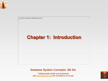 Database System Concepts, 5th Ed. ©Silberschatz, Korth and Sudarshan See www.db-book.com for conditions on re-usewww.db-book.com Chapter 1: Introduction.