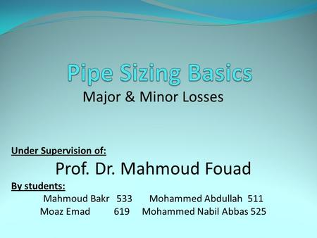 Pipe Sizing Basics Prof. Dr. Mahmoud Fouad Major & Minor Losses