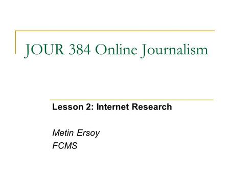 JOUR 384 Online Journalism Lesson 2: Internet Research Metin Ersoy FCMS.