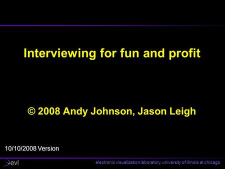 Electronic visualization laboratory, university of illinois at chicago Interviewing for fun and profit © 2008 Andy Johnson, Jason Leigh 10/10/2008 Version.