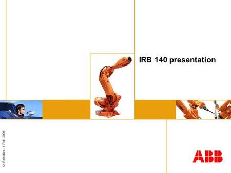 © Robotics - 1 Feb. 2008- IRB 140 presentation. © Robotics - 2 IRB140 – Small and powerful The smallest 6 axis robot in the ABB robot range Outstanding.