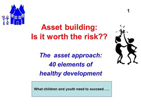Asset building: Is it worth the risk?? The asset approach: 40 elements of healthy development What children and youth need to succeed….. 1.