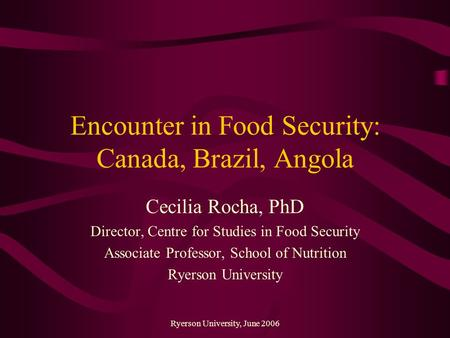Ryerson University, June 2006 Encounter in Food Security: Canada, Brazil, Angola Cecilia Rocha, PhD Director, Centre for Studies in Food Security Associate.
