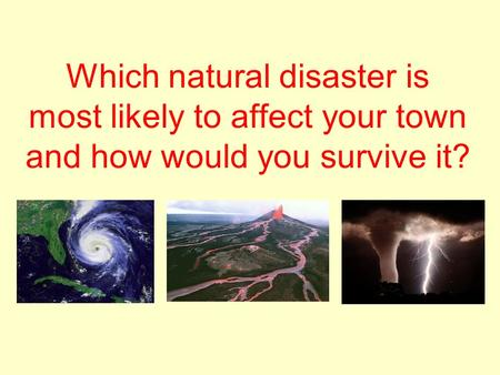 Which natural disaster is most likely to affect your town and how would you survive it?